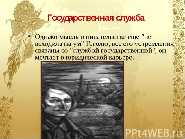 """Государственная служба Однако мысль о писательстве еще """"не всходила на ум"""" Гоголю, все его устремления связаны со """"службой государственной"""", он мечтает о юридической карьере."""