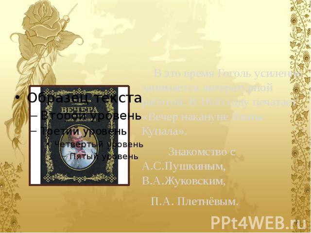В это время Гоголь усиленно занимается литературной работой. В 1830 году печатает «Вечер накануне Ивана Купала». Знакомство с А.С.Пушкиным, В.А.Жуковским, П.А. Плетнёвым.