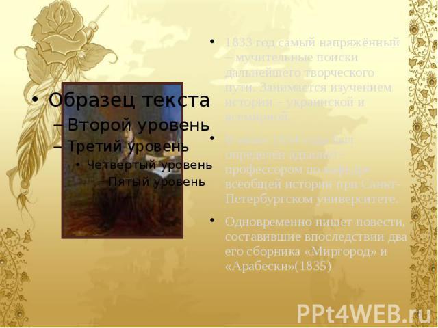 1833 год самый напряжённый – мучительные поиски дальнейшего творческого пути. Занимается изучением истории – украинской и всемирной. 1833 год самый напряжённый – мучительные поиски дальнейшего творческого пути. Занимается изучением истории – украинс…