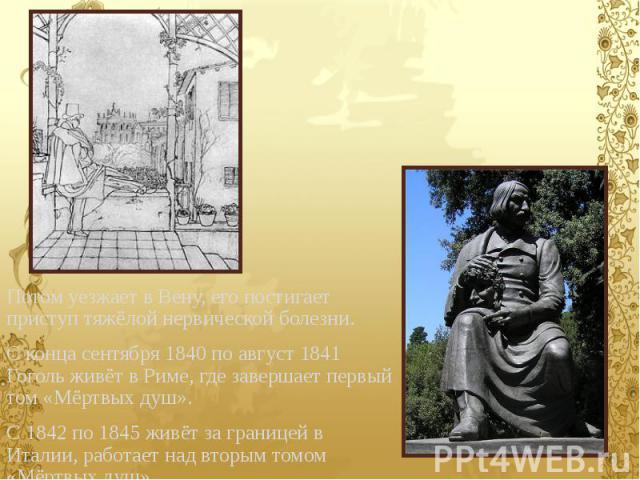 Потом уезжает в Вену, его постигает приступ тяжёлой нервической болезни. Потом уезжает в Вену, его постигает приступ тяжёлой нервической болезни. С конца сентября 1840 по август 1841 Гоголь живёт в Риме, где завершает первый том «Мёртвых душ». С 184…