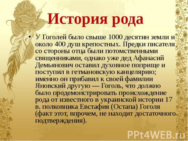 История рода У Гоголей было свыше 1000 десятин земли и около 400 душ крепостных. Предки писателя со стороны отца были потомственными священниками, однако уже дед Афанасий Демьянович оставил духовное поприще и поступил в гетмановскую канцелярию; имен…