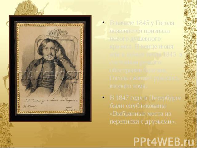 В начале 1845 у Гоголя появляются признаки нового душевного кризиса. В конце июня или в начале июля 1845 в состоянии резкого обострения болезни, Гоголь сжигает рукопись второго тома. В начале 1845 у Гоголя появляются признаки нового душевного кризис…
