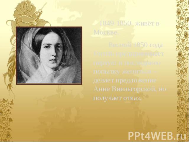1849-1850- живёт в Москве. 1849-1850- живёт в Москве. Весной 1850 года Гоголь предпринимает первую и последнюю попытку жениться – делает предложение Анне Виельгорской, но получает отказ.