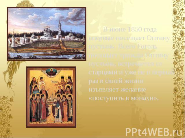 В июне 1850 года впервые посещает Оптину пустынь. Всего Гоголь посещает трижды Оптину пустынь, встречается со старцами и уже не в первый раз в своей жизни изъявляет желание «поступить в монахи». В июне 1850 года впервые посещает Оптину пустынь. Всег…