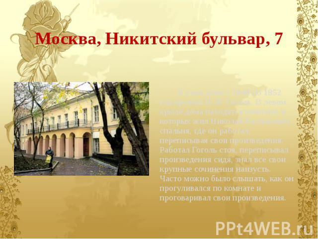 Москва, Никитский бульвар, 7 В этом доме с 1848 по 1852 год прожил Н. В. Гоголь. В левом крыле дома находятся комнаты, в которых жил Николай Васильевич: спальня, где он работал, переписывая свои произведения. Работал Гоголь стоя, переписывал произве…
