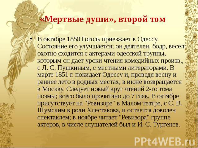 «Мертвые души», второй том В октябре 1850 Гоголь приезжает в Одессу. Состояние его улучшается; он деятелен, бодр, весел; охотно сходится с актерами одесской труппы, которым он дает уроки чтения комедийных произв., с Л. С. Пушкиным, с местными литера…