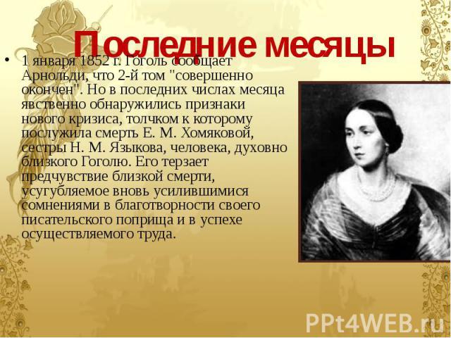 """Последние месяцы 1 января 1852 г. Гоголь сообщает Арнольди, что 2-й том """"совершенно окончен"""". Но в последних числах месяца явственно обнаружились признаки нового кризиса, толчком к которому послужила смерть Е. М. Хомяковой, сестры Н. М. Яз…"""
