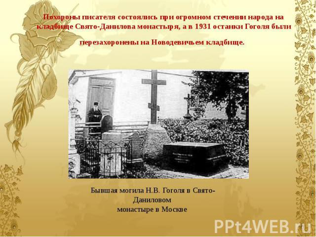Похороны писателя состоялись при огромном стечении народа на кладбище Свято-Данилова монастыря, а в 1931 останки Гоголя были перезахоронены на Новодевичьем кладбище.