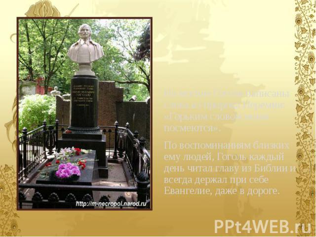 На могиле Гоголя написаны слова из пророка Иеремии: «Горьким словом моим посмеются». По воспоминаниям близких ему людей, Гоголь каждый день читал главу из Библии и всегда держал при себе Евангелие, даже в дороге.