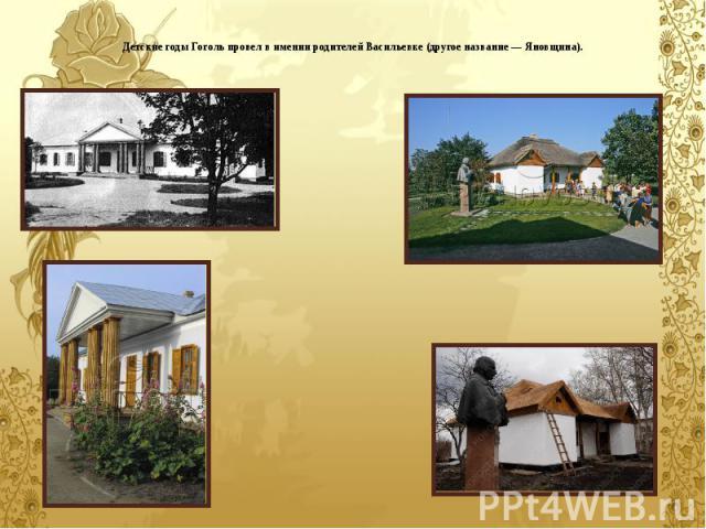 Детские годы Гоголь провел в имении родителей Васильевке (другое название — Яновщина).