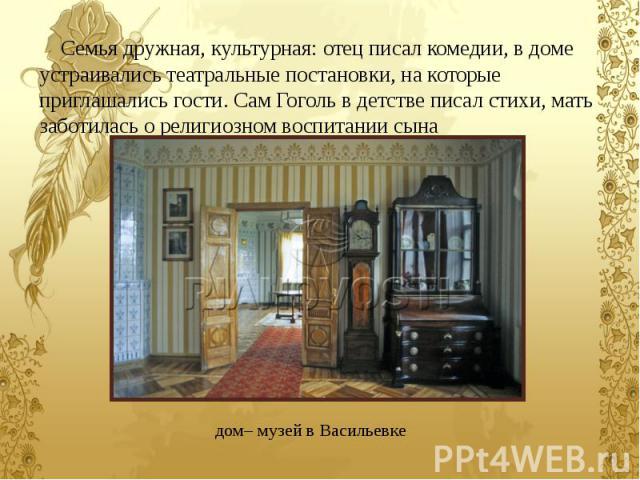 Семья дружная, культурная: отец писал комедии, в доме устраивались театральные постановки, на которые приглашались гости. Сам Гоголь в детстве писал стихи, мать заботилась о религиозном воспитании сына Семья дружная, культурная: отец писал комедии, …