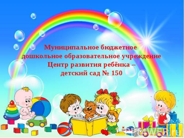Муниципальное бюджетное дошкольное образовательное учреждение Центр развития ребёнка – детский сад № 150