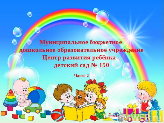 Муниципальное бюджетное дошкольное образовательное учреждение Центр развития ребёнка – детский сад № 150 Часть 2