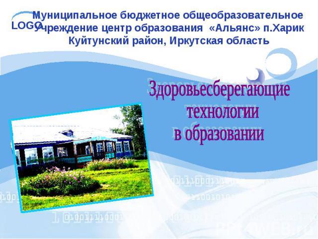 Муниципальное бюджетное общеобразовательное Учреждение центр образования «Альянс» п.ХарикКуйтунский район, Иркутская область Здоровьесберегающие технологии в образовании