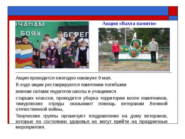 Акция «Вахта памяти» Акция проводится ежегодно накануне 9 мая. В ходе акции реставрируются памятники погибшим воинам силами педагогов школы и учащимися старших классов, проводится уборка территории возле памятников, тимуровские отряды оказывают помо…