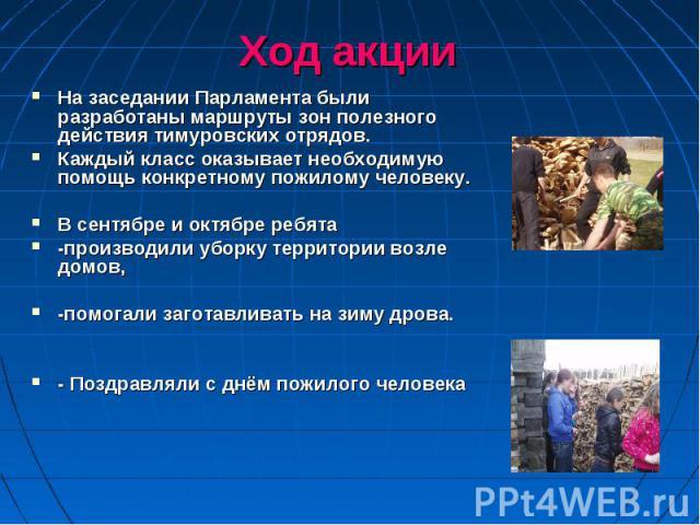 На заседании Парламента были разработаны маршруты зон полезного действия тимуровских отрядов.Каждый класс оказывает необходимую помощь конкретному пожилому человеку.В сентябре и октябре ребята -производили уборку территории возле домов, -помогали за…