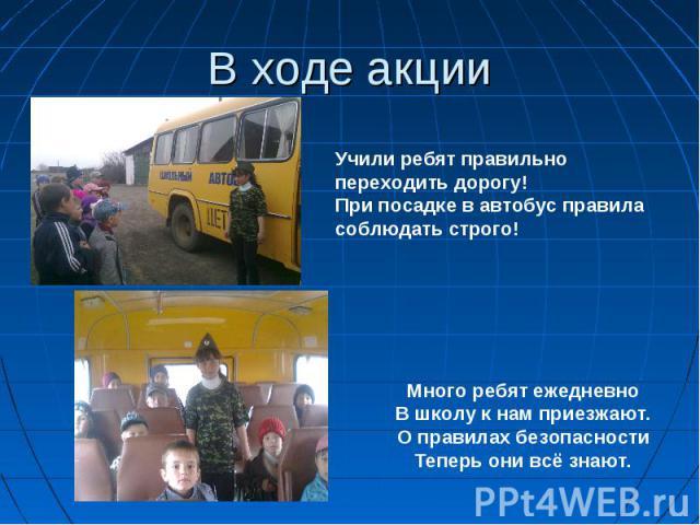 В ходе акции Учили ребят правильно переходить дорогу!При посадке в автобус правила соблюдать строго!Много ребят ежедневноВ школу к нам приезжают.О правилах безопасностиТеперь они всё знают.