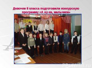 Девочки 8 класса подготовили конкурсную программу «А ну-ка, мальчики»