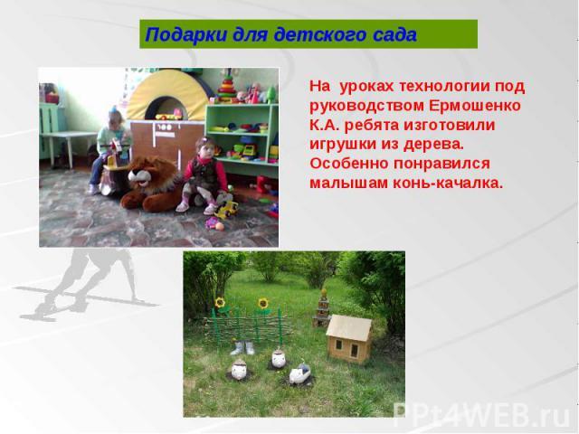 На уроках технологии под руководством Ермошенко К.А. ребята изготовили игрушки из дерева. Особенно понравился малышам конь-качалка.