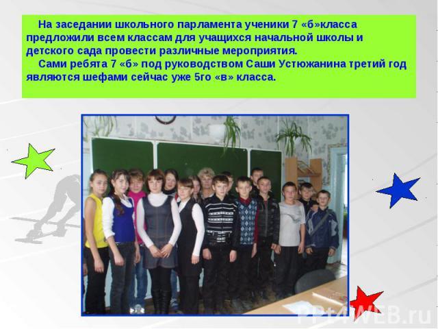 На заседании школьного парламента ученики 7 «б»класса предложили всем классам для учащихся начальной школы и детского сада провести различные мероприятия. Сами ребята 7 «б» под руководством Саши Устюжанина третий год являются шефами сейчас уже 5го «…