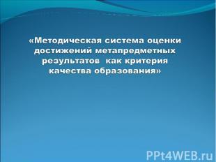 «Методическая система оценки достижений метапредметных результатов как критерия