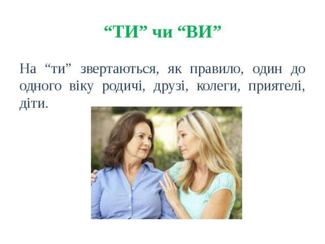 """""""ТИ"""" чи """"ВИ"""" На """"ти"""" звертаються, як правило, один до одного віку родичі, друзі, колеги, приятелі, діти."""