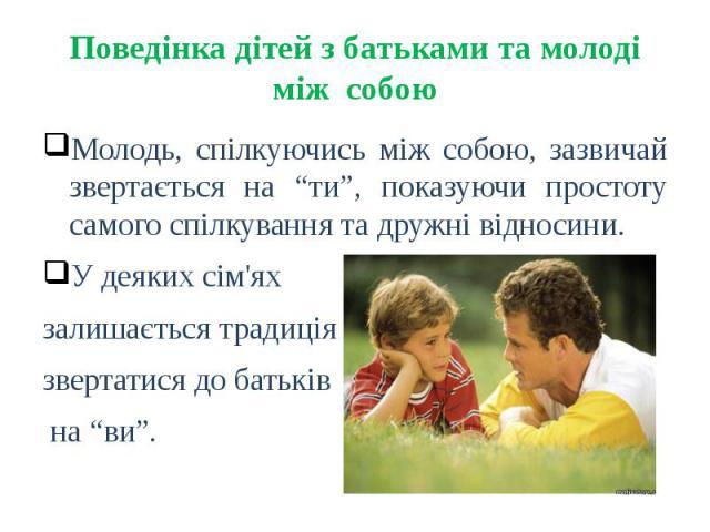 """Поведінка дітей з батьками та молоді між собою Молодь, спілкуючись між собою, зазвичай звертається на """"ти"""", показуючи простоту самого спілкування та дружні відносини. У деяких сім'ях залишається традиція звертатися до батьків на """"ви""""."""