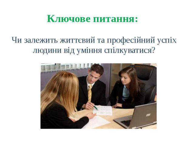 Ключове питання: Чи залежить життєвий та професійний успіх людини від уміння спілкуватися?