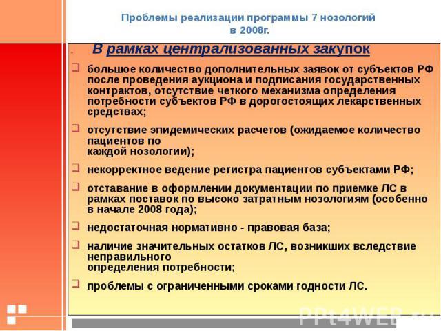Проблемы реализации программы 7 нозологий в 2008г. . В рамках централизованных закупок большое количество дополнительных заявок от субъектов РФ после проведения аукциона и подписания государственных контрактов, отсутствие четкого механизма определен…