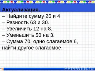 Актуализация. – Найдите сумму 26 и 4. – Разность 63 и 30. – Увеличить 12 на 8. –