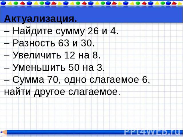 Актуализация. – Найдите сумму 26 и 4. – Разность 63 и 30. – Увеличить 12 на 8. – Уменьшить 50 на 3. – Сумма 70, одно слагаемое 6, найти другое слагаемое.