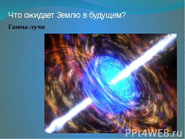Что ожидает Землю в будущем? Гамма-лучи