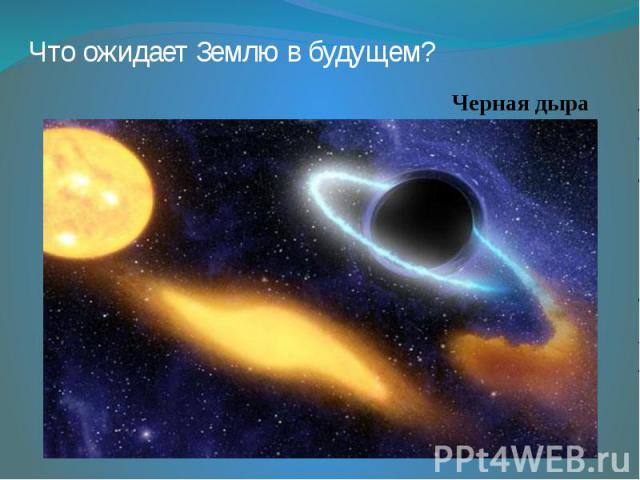 Что ожидает Землю в будущем? Черная дыра