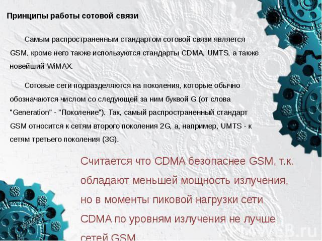 Принципы работы сотовой связиСамым распространенным стандартом сотовой связи является GSM, кроме него также используются стандарты CDMA, UMTS, а также новейший WiMAX. Сотовые сети подразделяются на поколения, которые обычно обозначаются числом со сл…