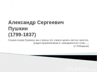 Александр Сергеевич Пушкин (1799-1837) Слушая сказки Пушкина, мы с малых лет учи