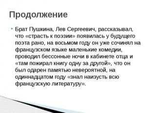 Продолжение Брат Пушкина, Лев Сергеевич, рассказывал, что «страсть к поэзии» поя