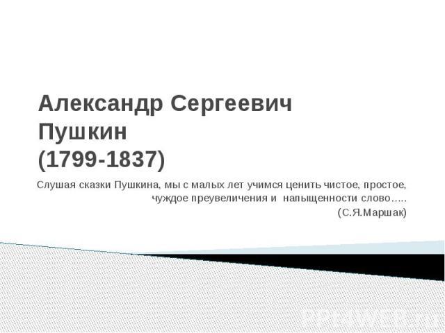 Александр Сергеевич Пушкин (1799-1837) Слушая сказки Пушкина, мы с малых лет учимся ценить чистое, простое, чуждое преувеличения и напыщенности слово….. (С.Я.Маршак)