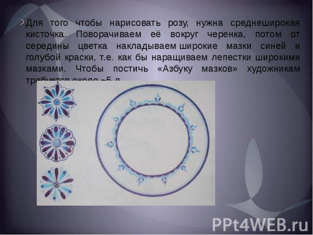 Для того чтобы нарисовать розу, нужна среднеширокая кисточка. Поворачиваем её вокруг черенка, потом от середины цветка накладываемширокие мазки синей и голубой краски, т.е. как бы наращиваем лепестки широкими мазками. Чтобы постичь «Азбуку маз…