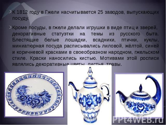 К 1812 году в Гжели насчитывается 25 заводов, выпускающих посуду.Кроме посуды, в гжели делали игрушки в виде птиц и зверей, декоративные статуэтки на темы из русского быта. Блестящие белые лошадки, всадники, птички, куклы, миниатюрная посуда расписы…