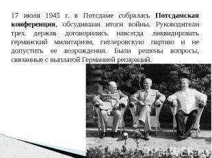 17 июля 1945 г. в Потсдаме собралась Потсдамская конференция, обсудившая итоги в