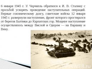 6 января 1945 г. У. Черчилль обратился к И. В. Сталину с просьбой ускорить прове