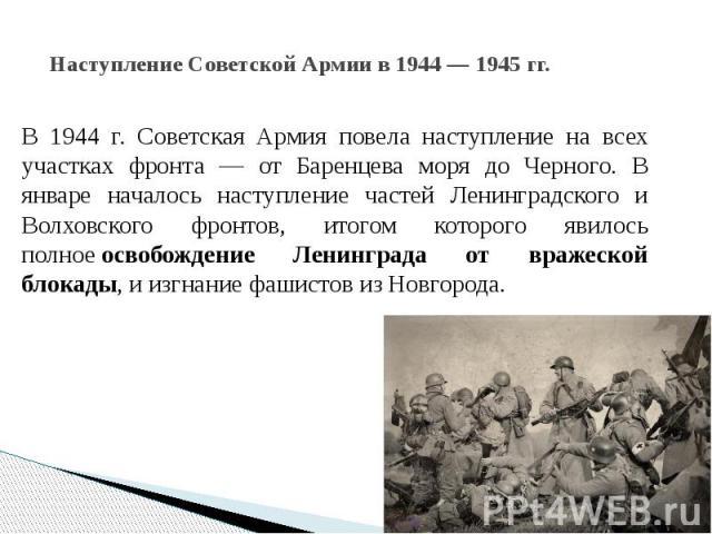 Наступление Советской Армии в 1944 — 1945 гг. В 1944 г. Советская Армия повела наступление на всех участках фронта — от Баренцева моря до Черного. В январе началось наступление частей Ленинградского и Волховского фронтов, итогом которого явилось пол…