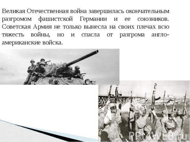 Великая Отечественная война завершилась окончательным разгромом фашистской Германии и ее союзников. Советская Армия не только вынесла на своих плечах всю тяжесть войны, но и спасла от разгрома англо-американские войска. Великая Отечественная война з…