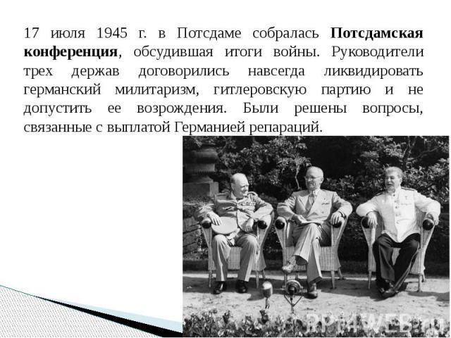 17 июля 1945 г. в Потсдаме собралась Потсдамская конференция, обсудившая итоги войны. Руководители трех держав договорились навсегда ликвидировать германский милитаризм, гитлеровскую партию и не допустить ее возрождения. Были решены вопросы, связанн…