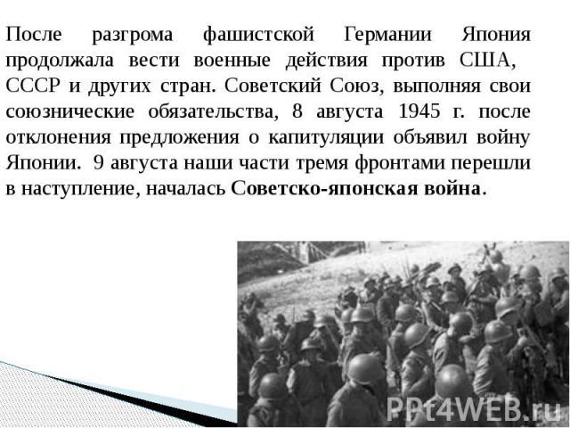 После разгрома фашистской Германии Япония продолжала вести военные действия против США, СССР и других стран. Советский Союз, выполняя свои союзнические обязательства, 8 августа 1945 г. после отклонения предложения о капитуляции объявил войну Японии.…