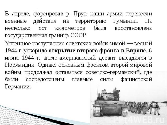 В апреле, форсировав р. Прут, наши армии перенесли военные действия на территорию Румынии. На несколько сот километров была восстановлена государственная граница СССР. В апреле, форсировав р. Прут, наши армии перенесли военные действия на территорию…