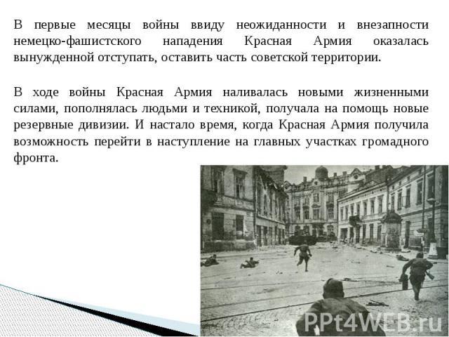 В первые месяцы войны ввиду неожиданности и внезапности немецко-фашистского нападения Красная Армия оказалась вынужденной отступать, оставить часть советской территории. В первые месяцы войны ввиду неожиданности и внезапности немецко-фашистского нап…
