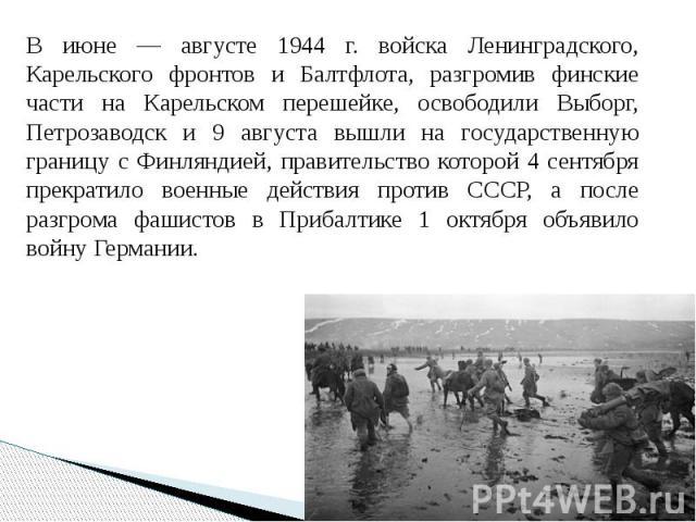 В июне — августе 1944 г. войска Ленинградского, Карельского фронтов и Балтфлота, разгромив финские части на Карельском перешейке, освободили Выборг, Петрозаводск и 9 августа вышли на государственную границу с Финляндией, правительство которой 4 сент…