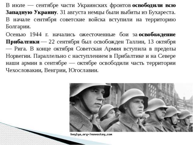 В июле — сентябре части Украинских фронтовосвободили всю Западную Украину. 31 августа немцы были выбиты из Бухареста. В начале сентября советские войска вступили на территорию Болгарии. В июле — сентябре части Украинских фронтовосвободил…