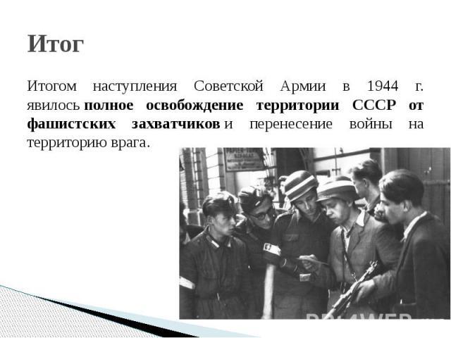 Итог Итогом наступления Советской Армии в 1944 г. явилосьполное освобождение территории СССР от фашистских захватчикови перенесение войны на территорию врага.